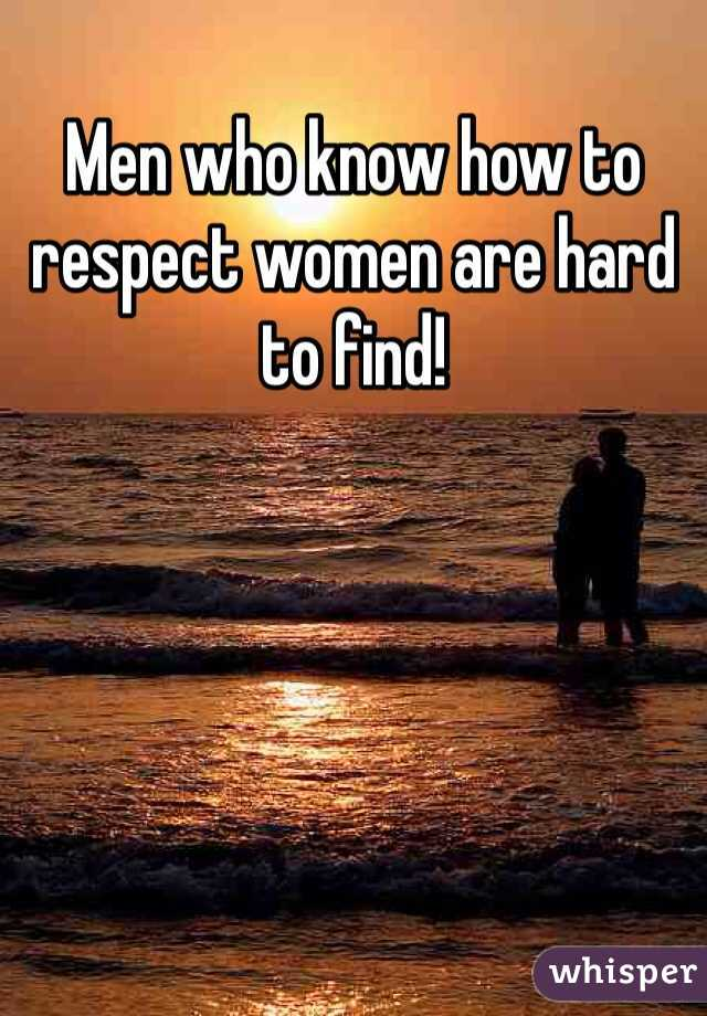 Men who know how to respect women are hard to find!