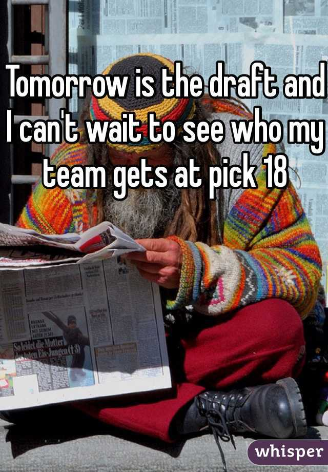 Tomorrow is the draft and I can't wait to see who my team gets at pick 18