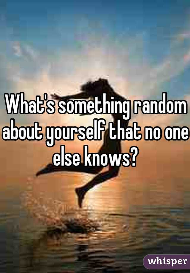 What's something random about yourself that no one else knows?