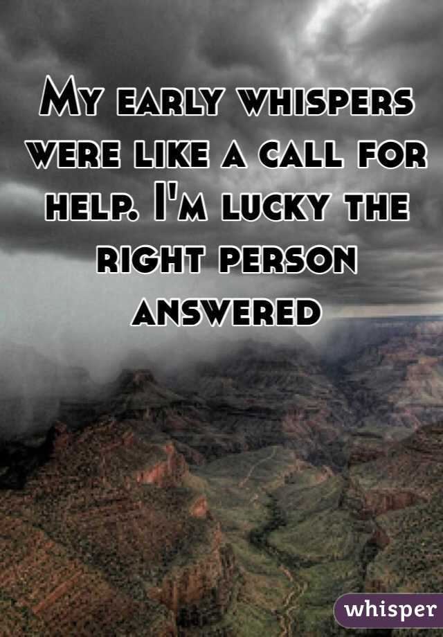 My early whispers were like a call for help. I'm lucky the right person answered