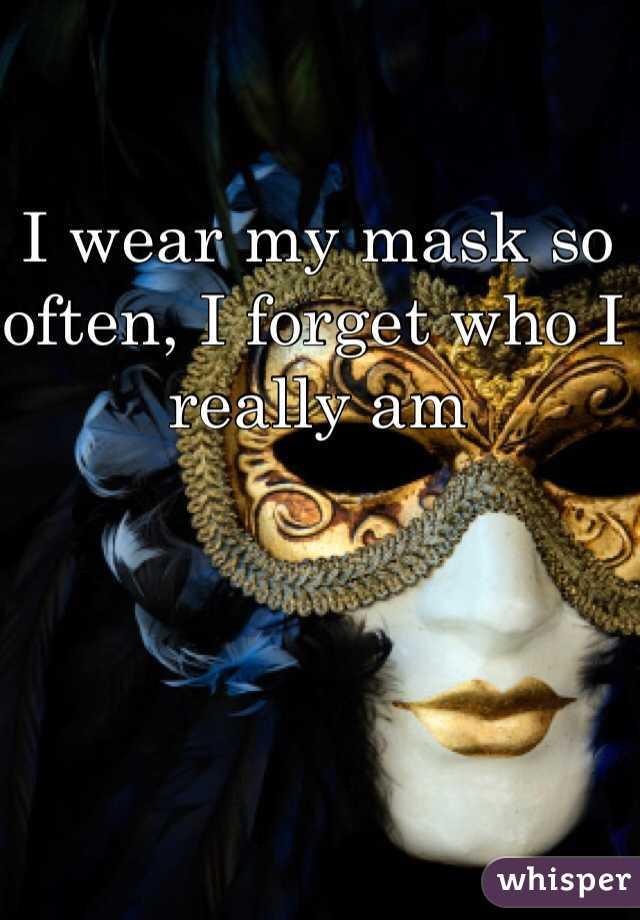 I wear my mask so often, I forget who I really am