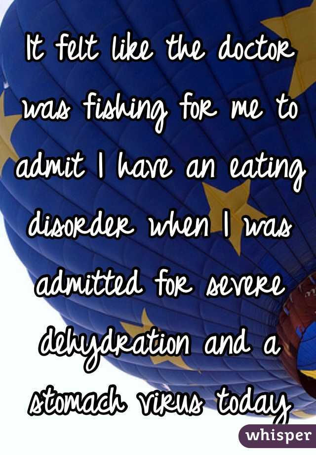 It felt like the doctor was fishing for me to admit I have an eating disorder when I was admitted for severe dehydration and a stomach virus today