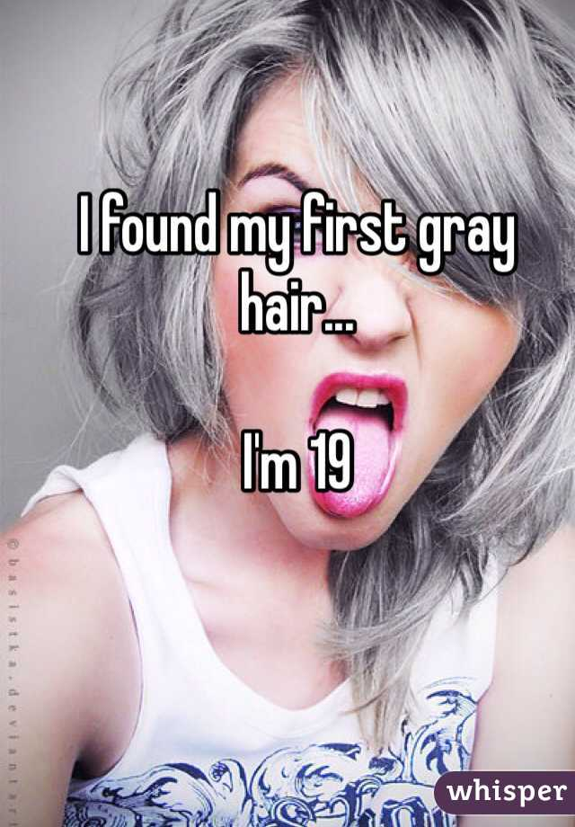 I found my first gray hair...   I'm 19