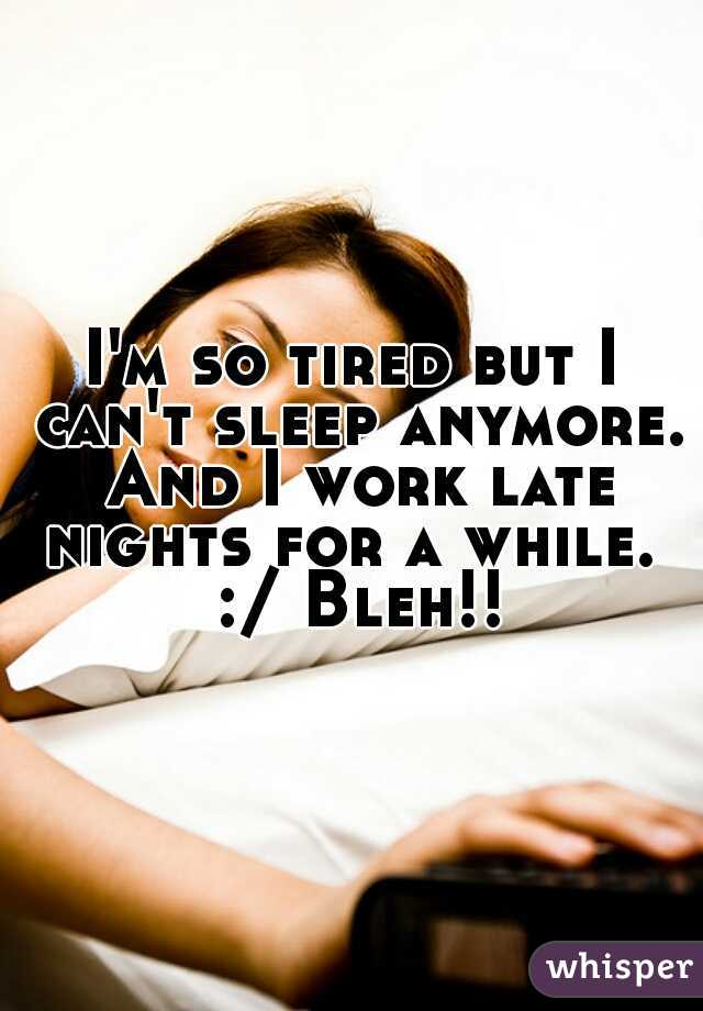 I'm so tired but I can't sleep anymore. And I work late nights for a while.  :/ Bleh!!