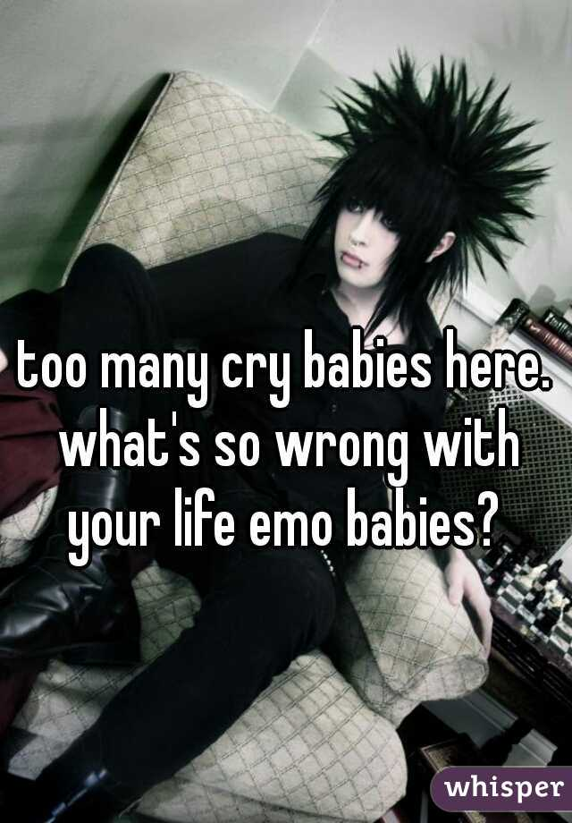 too many cry babies here. what's so wrong with your life emo babies?