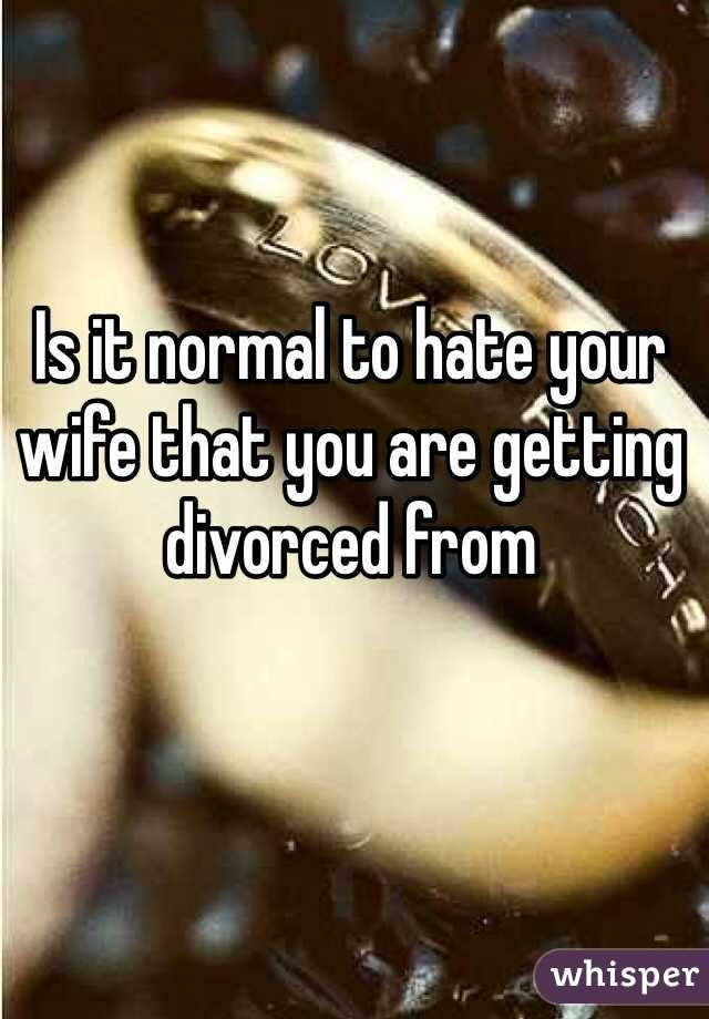Is it normal to hate your wife that you are getting divorced from