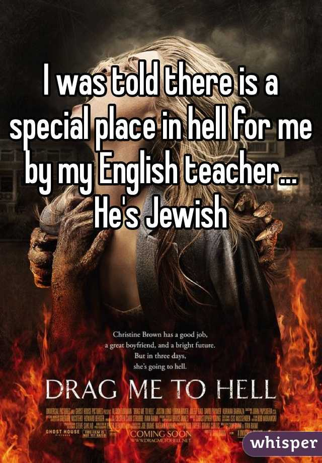 I was told there is a special place in hell for me by my English teacher... He's Jewish