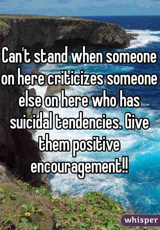 Can't stand when someone on here criticizes someone else on here who has suicidal tendencies. Give them positive encouragement!!