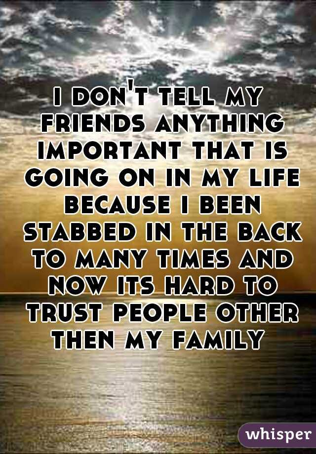 i don't tell my friends anything important that is going on in my life because i been stabbed in the back to many times and now its hard to trust people other then my family