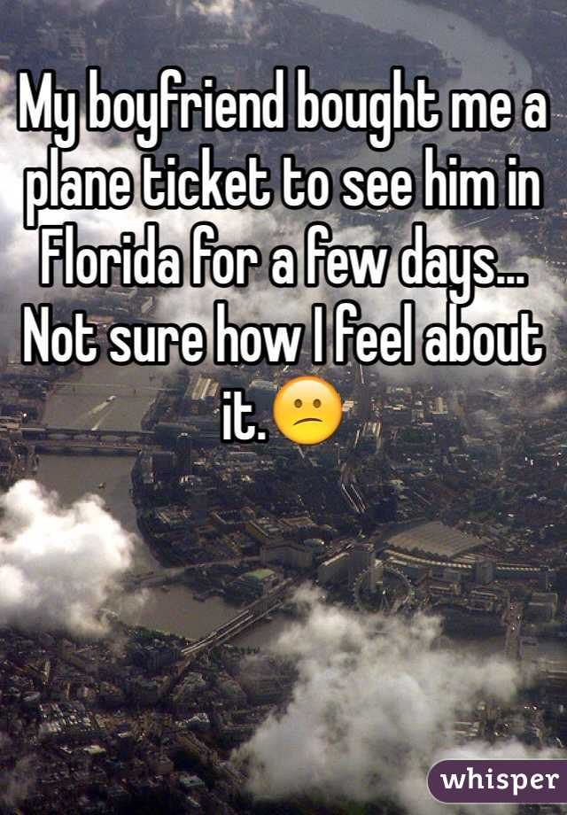 My boyfriend bought me a plane ticket to see him in Florida for a few days... Not sure how I feel about it.😕