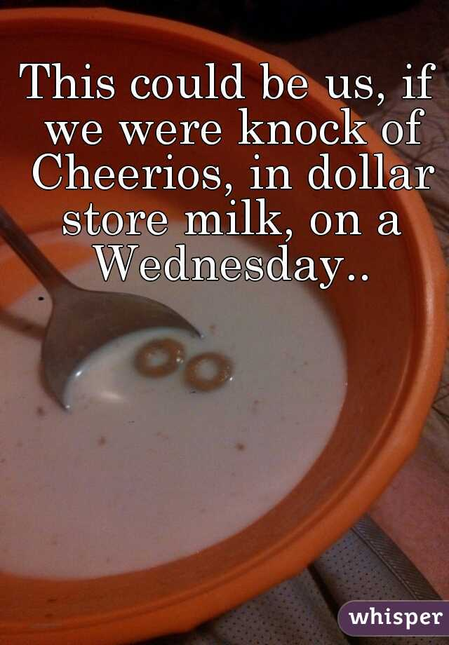 This could be us, if we were knock of Cheerios, in dollar store milk, on a Wednesday..