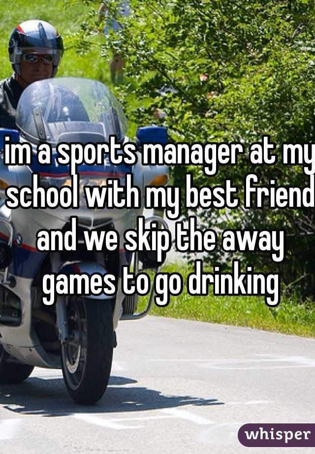 im a sports manager at my school with my best friend and we skip the away games to go drinking