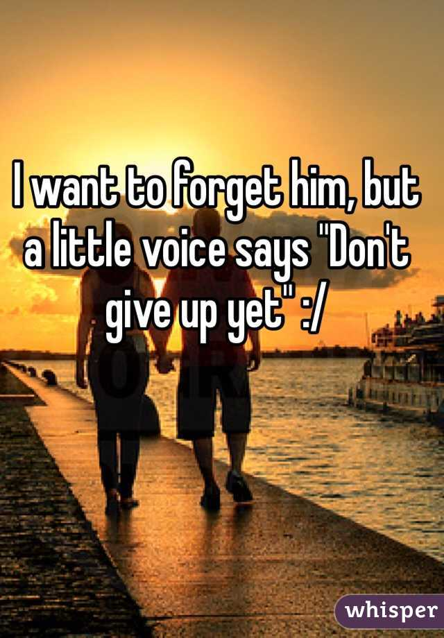 """I want to forget him, but a little voice says """"Don't give up yet"""" :/"""