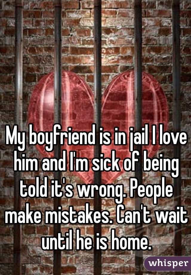 My boyfriend is in jail I love him and I'm sick of being told it's wrong. People make mistakes. Can't wait until he is home.
