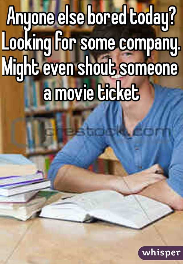 Anyone else bored today? Looking for some company. Might even shout someone a movie ticket