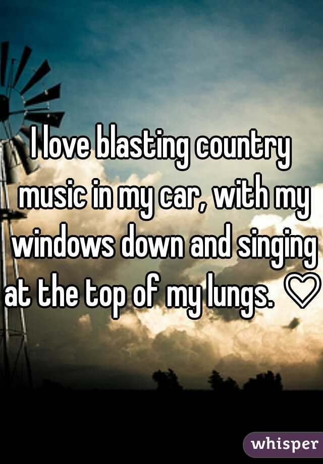 I love blasting country music in my car, with my windows down and singing at the top of my lungs. ♡