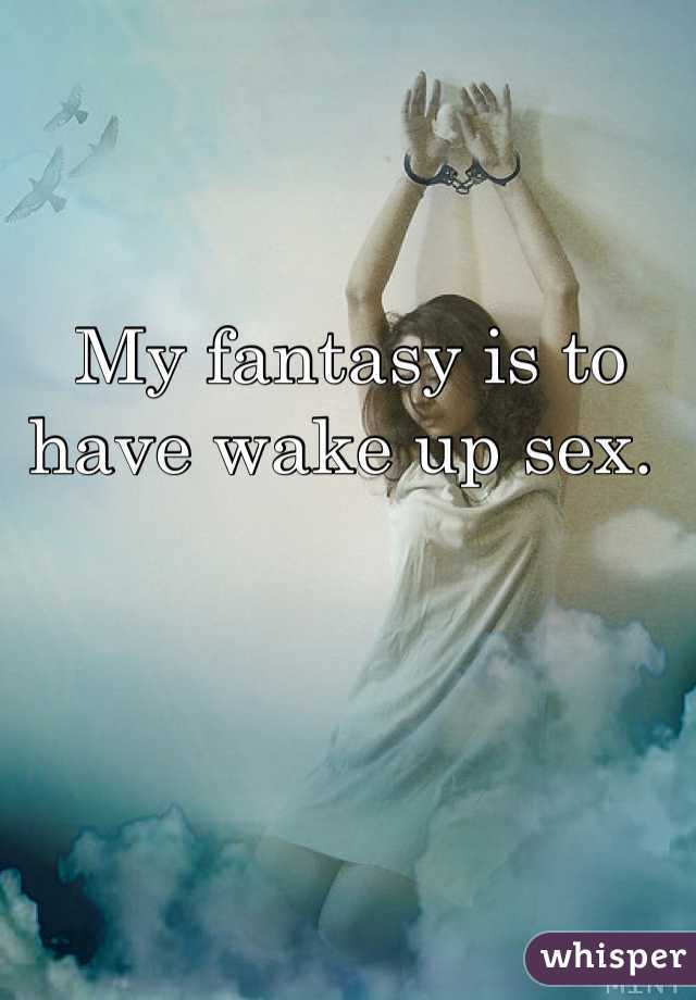 My fantasy is to have wake up sex.