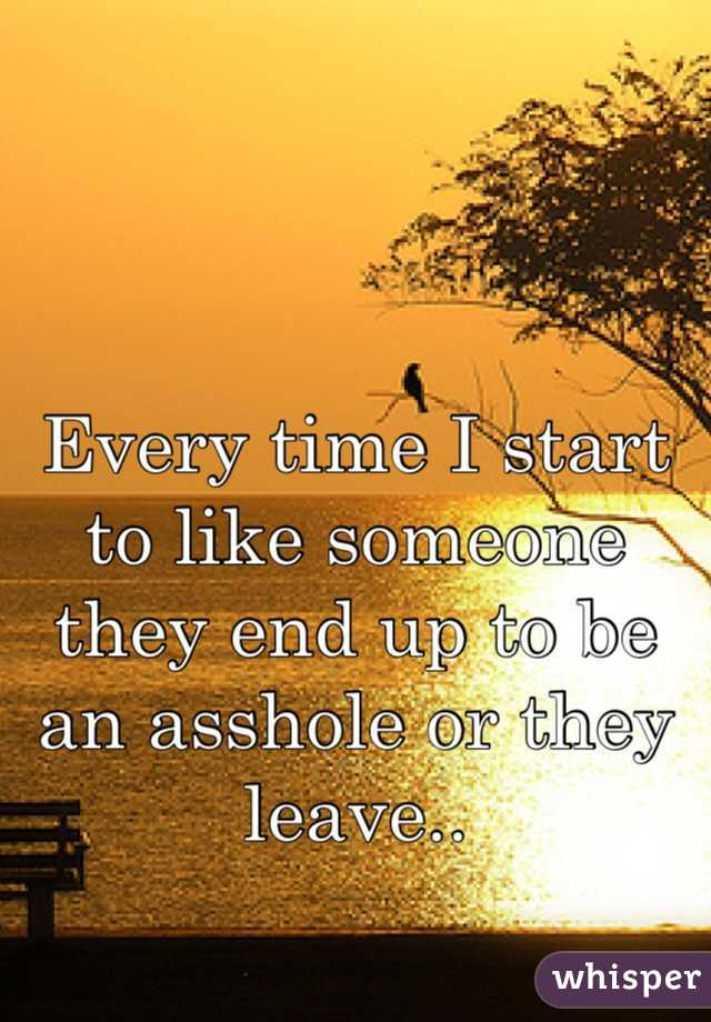 Every time I start to like someone they end up to be an asshole or they leave..