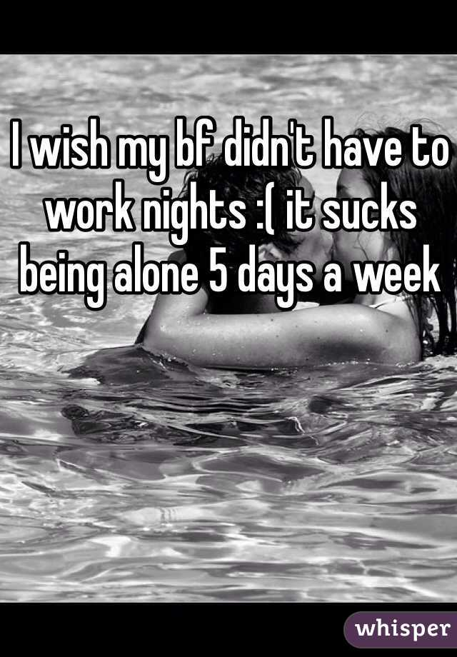 I wish my bf didn't have to work nights :( it sucks being alone 5 days a week