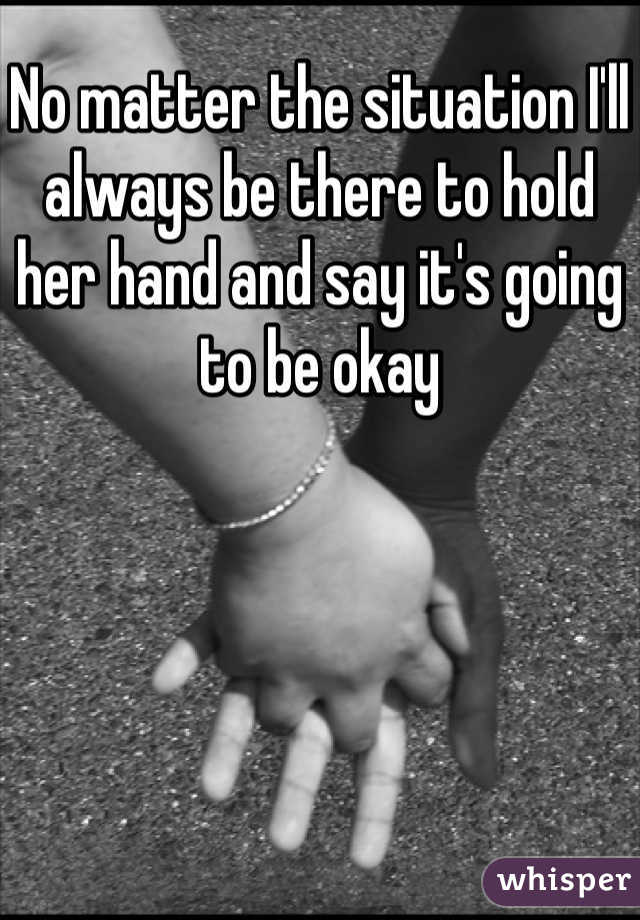 No matter the situation I'll always be there to hold her hand and say it's going to be okay