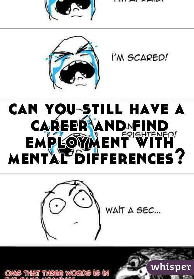 can you still have a career and find employment with mental differences?