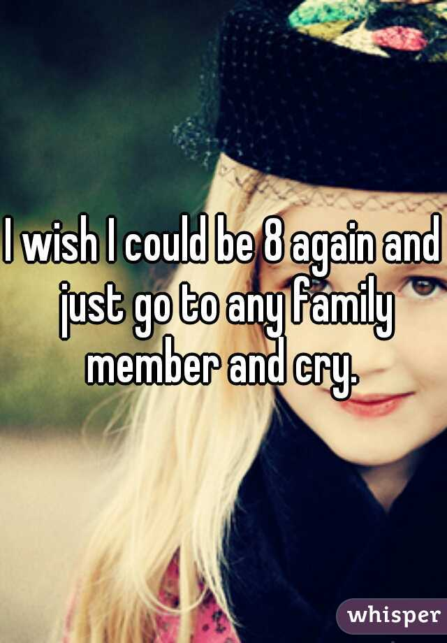 I wish I could be 8 again and just go to any family member and cry.