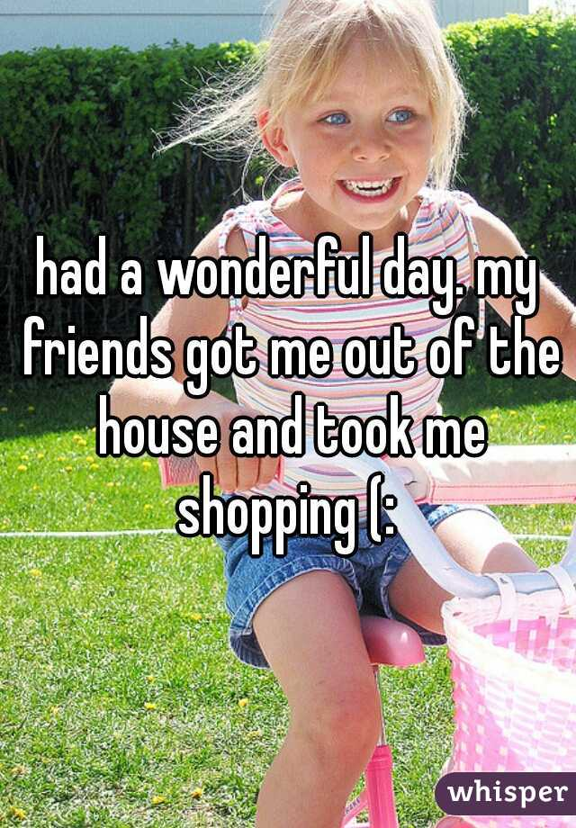 had a wonderful day. my friends got me out of the house and took me shopping (: