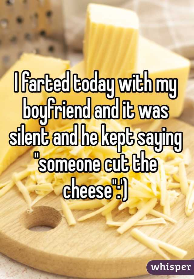 """I farted today with my boyfriend and it was silent and he kept saying """"someone cut the cheese"""":')"""