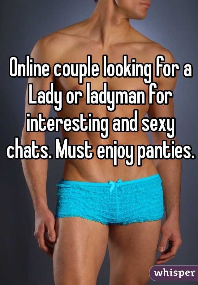 Online couple looking for a Lady or ladyman for interesting and sexy chats. Must enjoy panties.