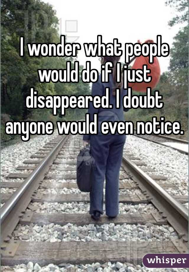 I wonder what people would do if I just disappeared. I doubt anyone would even notice.