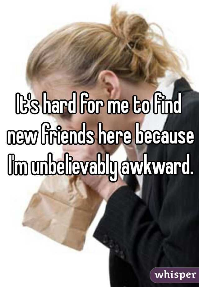 It's hard for me to find new friends here because I'm unbelievably awkward.