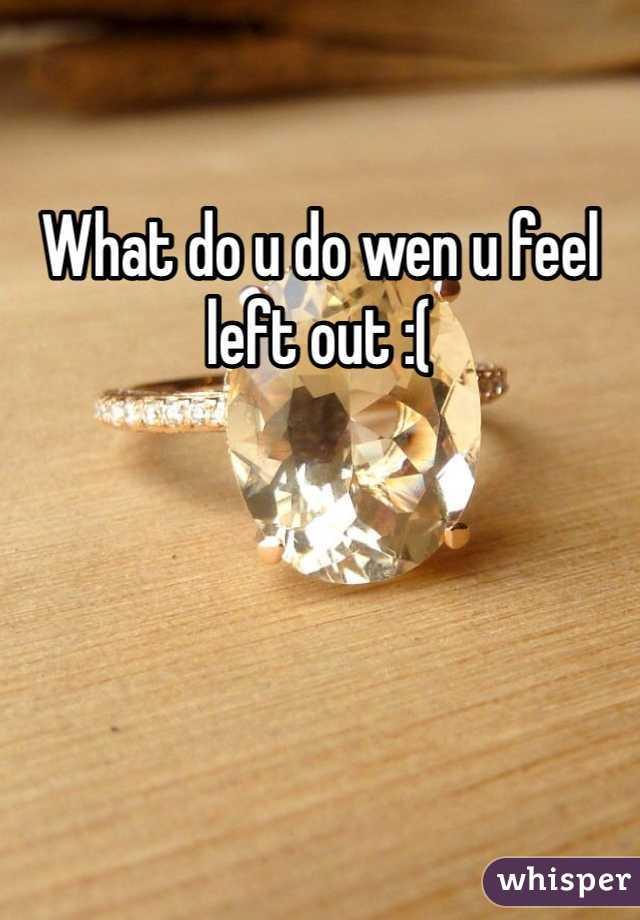 What do u do wen u feel left out :(
