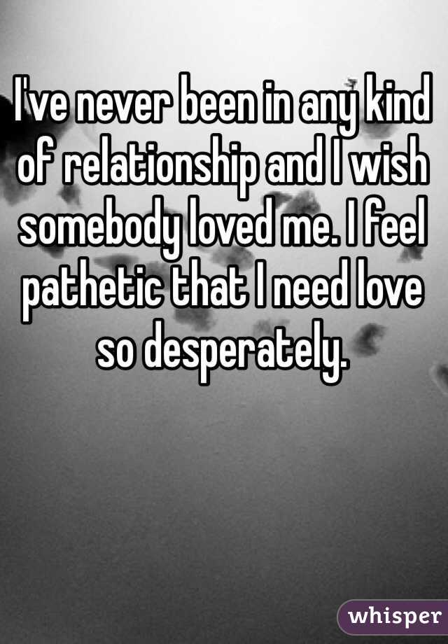 I've never been in any kind of relationship and I wish somebody loved me. I feel pathetic that I need love so desperately.