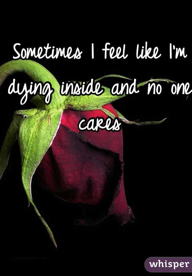 Sometimes I feel like I'm dying inside and no one cares