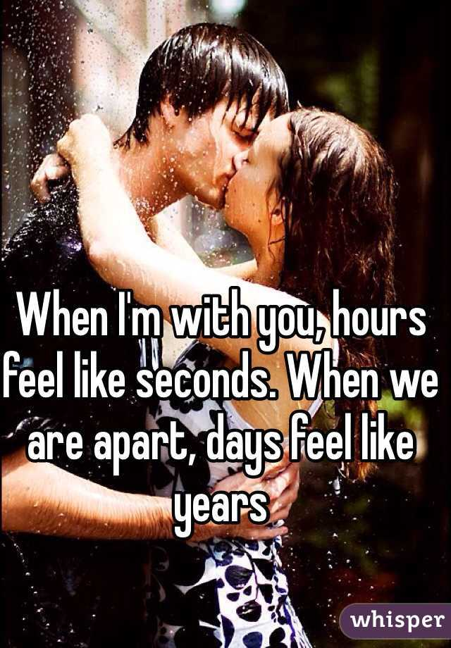 When I'm with you, hours feel like seconds. When we are apart, days feel like years