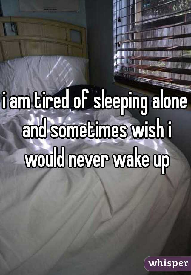 i am tired of sleeping alone and sometimes wish i would never wake up