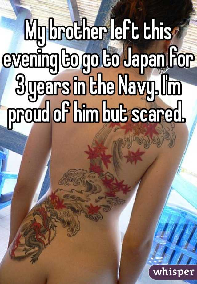 My brother left this evening to go to Japan for 3 years in the Navy. I'm proud of him but scared.