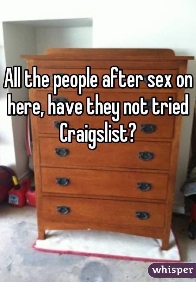 All the people after sex on here, have they not tried Craigslist?