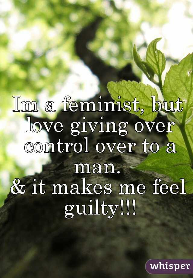 Im a feminist, but love giving over control over to a man.   & it makes me feel guilty!!!