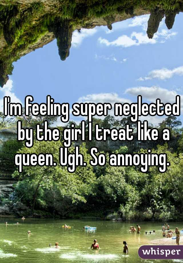 I'm feeling super neglected by the girl I treat like a queen. Ugh. So annoying.