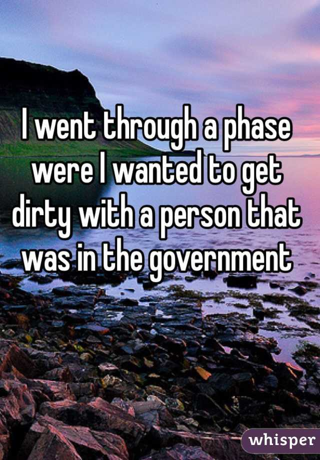 I went through a phase were I wanted to get dirty with a person that was in the government