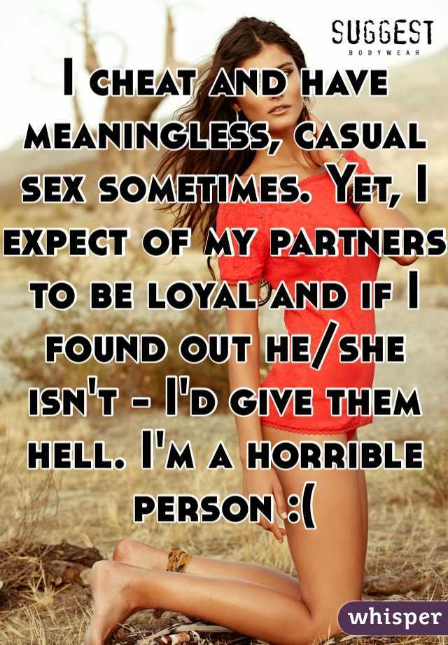 I cheat and have meaningless, casual sex sometimes. Yet, I expect of my partners to be loyal and if I found out he/she isn't - I'd give them hell. I'm a horrible person :(