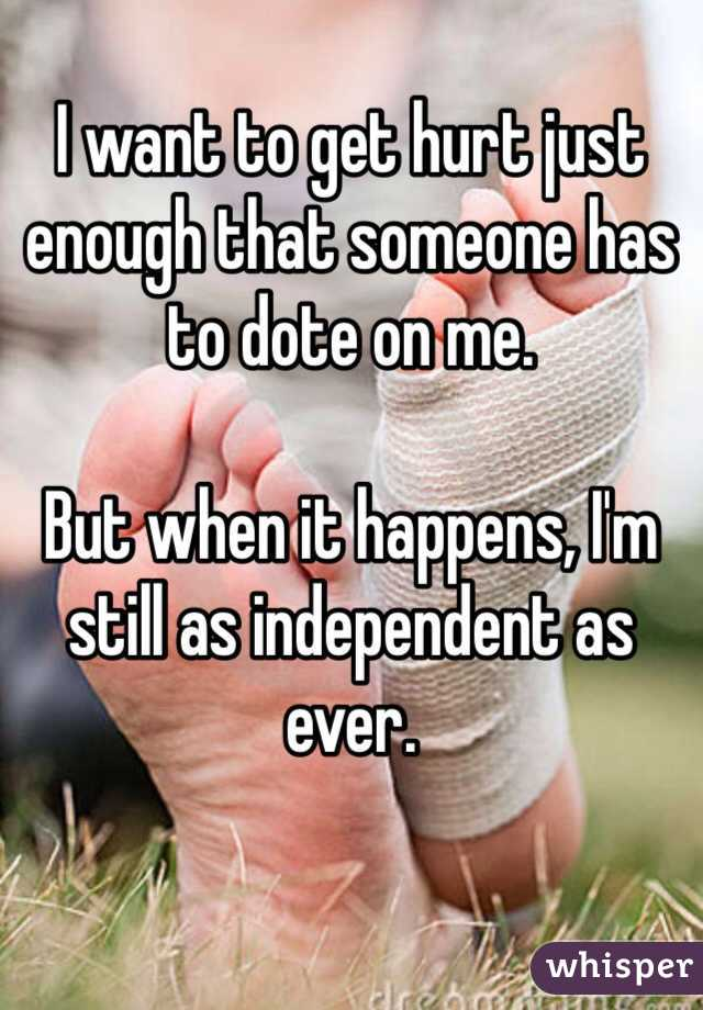 I want to get hurt just enough that someone has to dote on me.   But when it happens, I'm still as independent as ever.