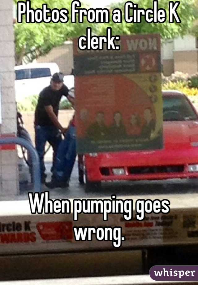Photos from a Circle K clerk:      When pumping goes wrong.