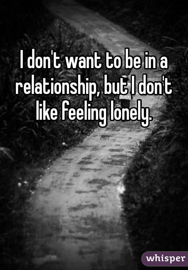 I don't want to be in a relationship, but I don't like feeling lonely.