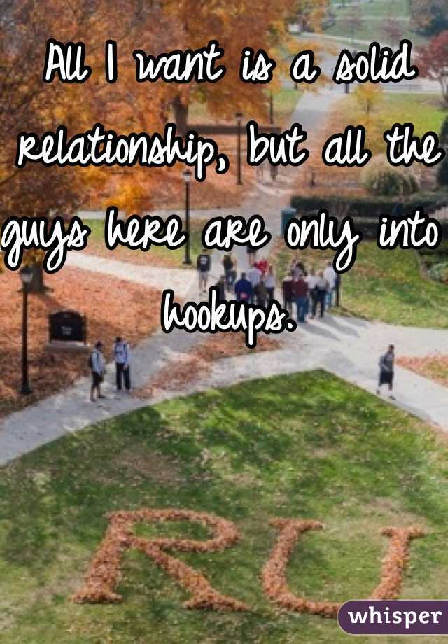 All I want is a solid relationship, but all the guys here are only into hookups.