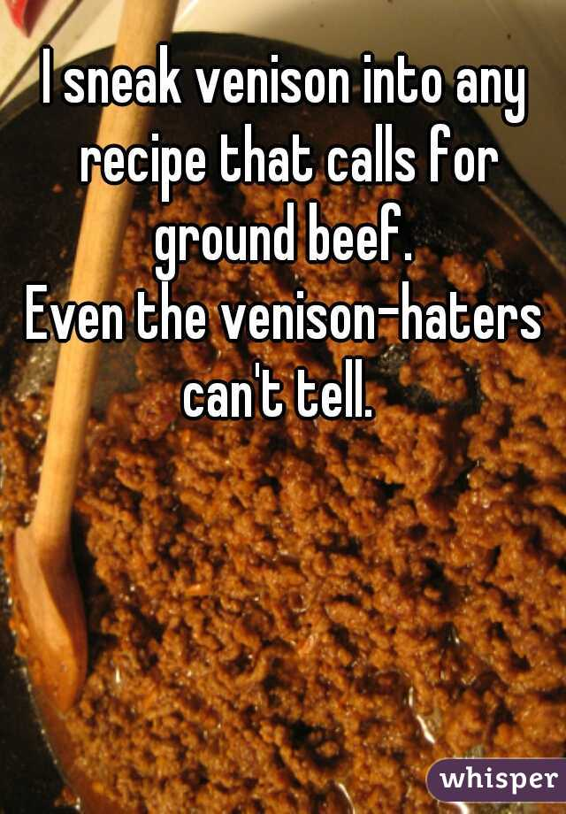 I sneak venison into any recipe that calls for ground beef.   Even the venison-haters can't tell.