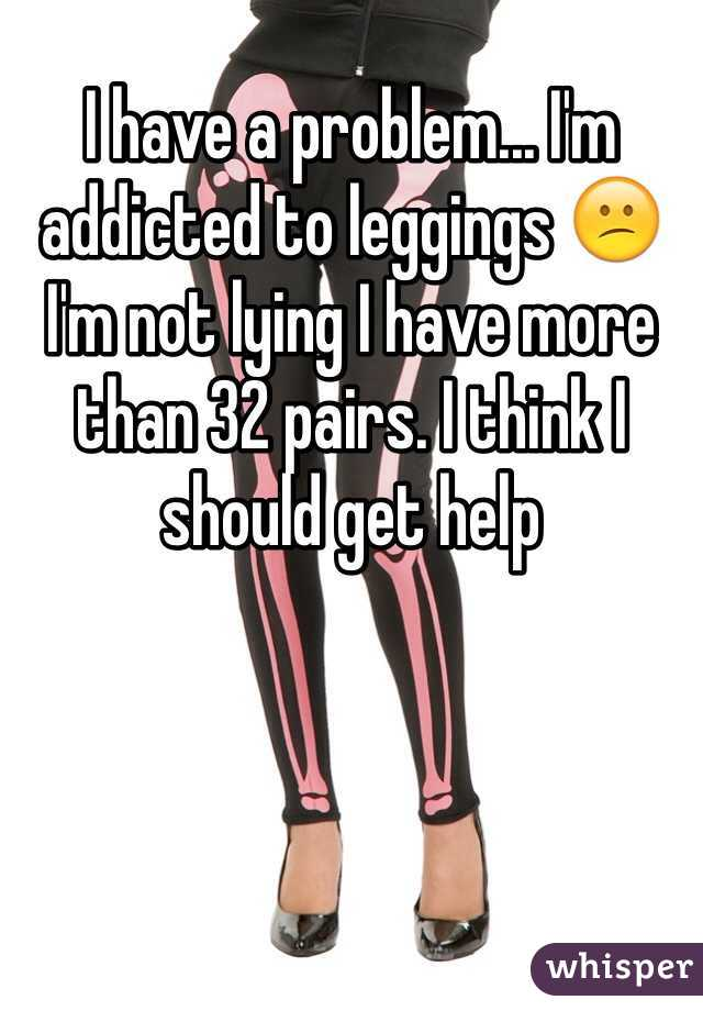 I have a problem... I'm addicted to leggings 😕 I'm not lying I have more than 32 pairs. I think I should get help