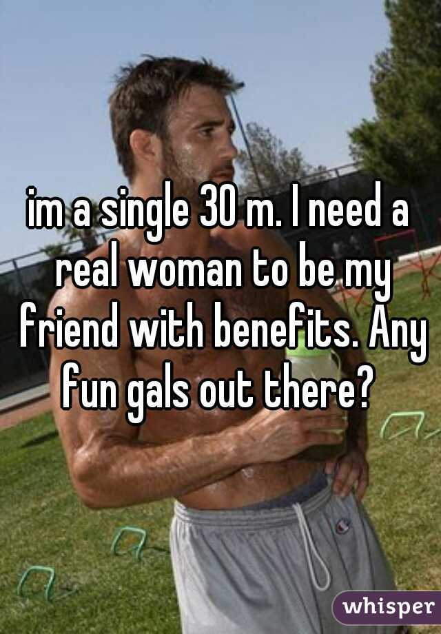 im a single 30 m. I need a real woman to be my friend with benefits. Any fun gals out there?