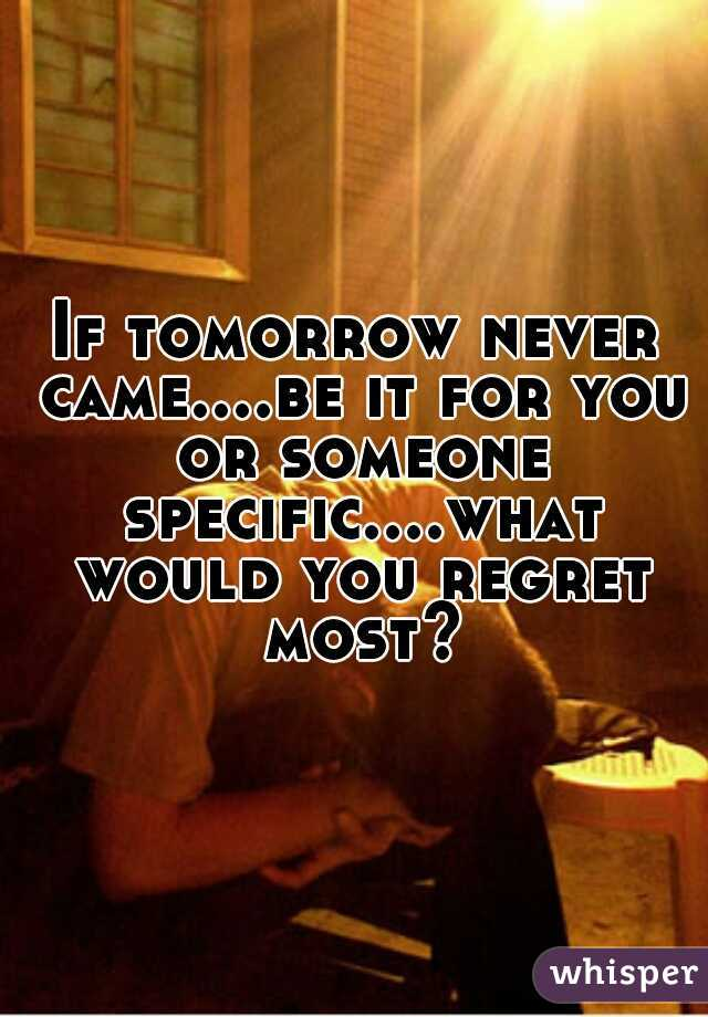 If tomorrow never came....be it for you or someone specific....what would you regret most?